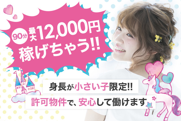 90分最大12000円稼げちゃう!! 身長が小さい子限定!!許可物件で、安心して働けます☆